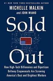 """In Sold Out, Michelle Malkin and John Miano reveal the worst perpetrators screwing America's high-skilled workers, how and why they're doing it—and what we must do to stop them. In this book, they will name names and expose the lies of those who pretend to champion the middle class, while aiding and abetting massive layoffs of highly skilled American workers in favor of cheap foreign labor."" - Amazon"
