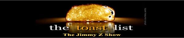 The Jimmy Z Show Toast list, well buttered of course.